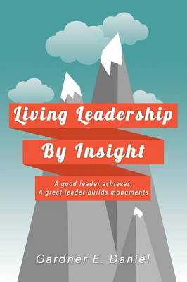 Living Leadership by Insight: A Good Leader Achieves, a Great Leader Builds Monuments (Paperback)