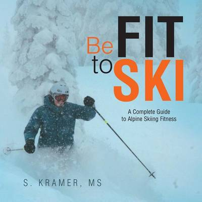 Be Fit to Ski: The Complete Guide to Alpine Skiing Fitness (Paperback)