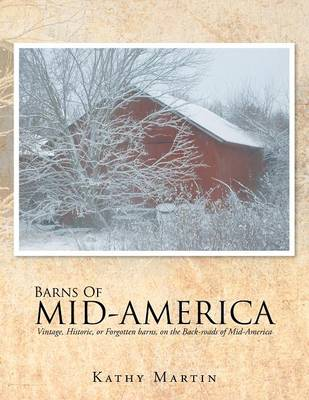 Barns of Mid-America: Vintage, Historic, or Forgotten Barns, on the Back-Roads of Mid-America (Paperback)