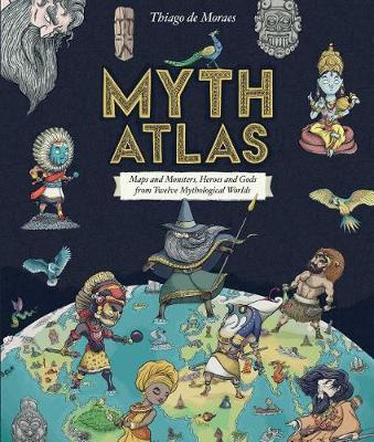 Myth Atlas: Maps and Monsters, Heroes and Gods from Twelve Mythological Worlds (Hardback)