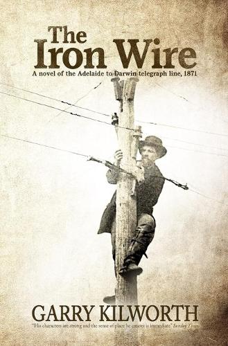 The Iron Wire: A novel on the Adelaide to Darwin telegraph line, 1871 (Paperback)