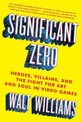 Significant Zero: Heroes, Villains, and the Fight for Art and Soul in Video Games (Hardback)
