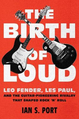 The Birth of Loud: Leo Fender, Les Paul, and the Guitar-Pioneering Rivalry That Shaped Rock 'n' Roll (Hardback)