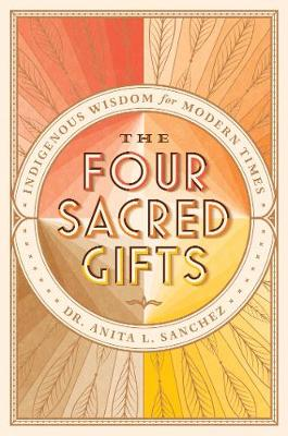The Four Sacred Gifts: Indigenous Wisdom for Modern Times (Hardback)