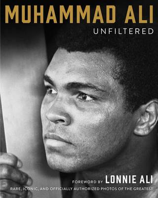 Muhammad Ali Unfiltered: Rare, Iconic, and Officially Authorized Photos of the Greatest (Hardback)