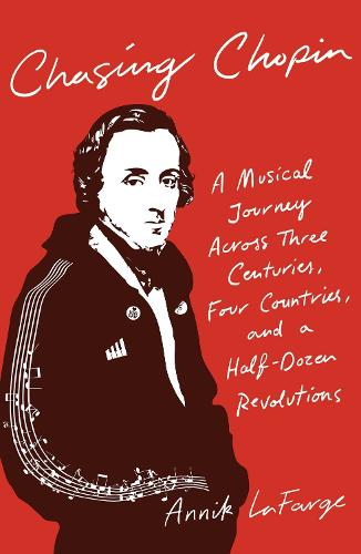 Chasing Chopin: A Musical Journey Across Three Centuries, Four Countries, and a Half-Dozen Revolutions (Hardback)