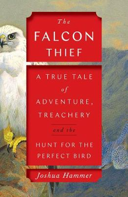 The Falcon Thief: A True Tale of Adventure, Treachery, and the Hunt for the Perfect Bird (Hardback)