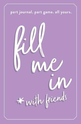 Fill Me In: Part Journal, Part Game, All Yours (Hardback)