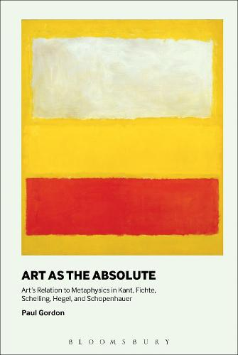 Art as the Absolute: Art's Relation to Metaphysics in Kant, Fichte, Schelling, Hegel, and Schopenhauer (Hardback)
