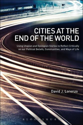 Cities at the End of the World: Using Utopian and Dystopian Stories to Reflect Critically on our Political Beliefs, Communities, and Ways of Life (Paperback)