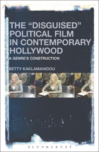 """The """"Disguised"""" Political Film in Contemporary Hollywood: A Genre's Construction (Hardback)"""