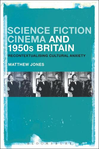 Science Fiction Cinema and 1950s Britain: Recontextualizing Cultural Anxiety (Hardback)