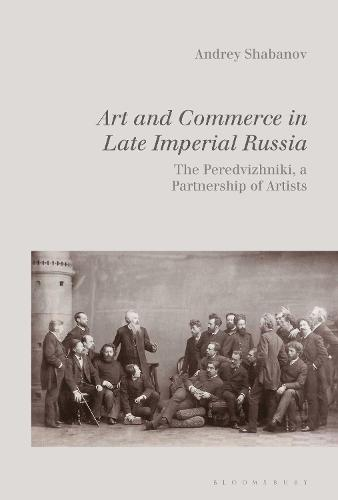 Art and Commerce in Late Imperial Russia: The Peredvizhniki, a Partnership of Artists (Hardback)