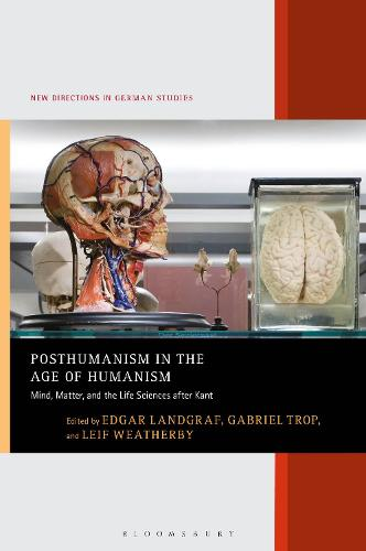Posthumanism in the Age of Humanism: Mind, Matter, and the Life Sciences after Kant - New Directions in German Studies (Hardback)