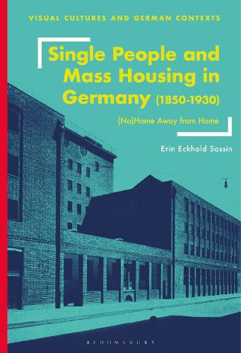Single People and Mass Housing in Germany, 1850-1930: (No)Home Away from Home - Visual Cultures and German Contexts (Hardback)
