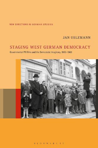 Staging West German Democracy: Governmental PR Films and the Democratic Imaginary, 1953-1963 - New Directions in German Studies (Hardback)