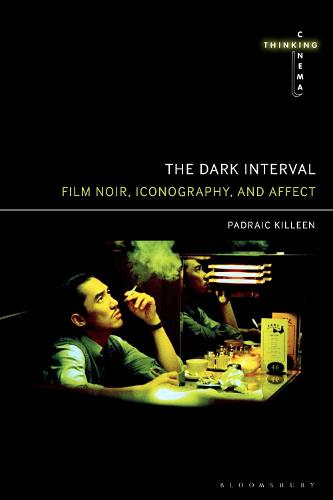 The Dark Interval: Film Noir, Iconography, and Affect - Thinking Cinema (Hardback)