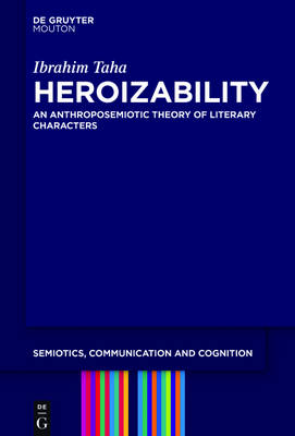 Heroizability: An Anthroposemiotic Theory of Literary Characters - Semiotics, Communication and Cognition [SCC]