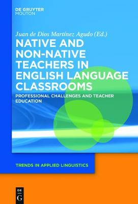 Native and Non-Native Teachers in English Language Classrooms: Professional Challenges and Teacher Education - Trends in Applied Linguistics [TAL] 26 (Hardback)