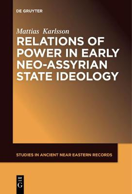 Relations of Power in Early Neo-Assyrian State Ideology - Studies in Ancient Near Eastern Records (SANER) 10 (Paperback)