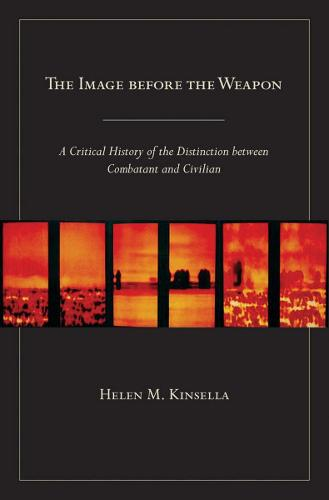 The Image before the Weapon: A Critical History of the Distinction between Combatant and Civilian (Paperback)