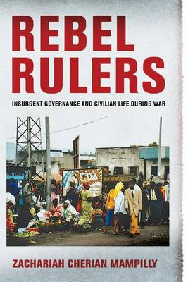 Rebel Rulers: Insurgent Governance and Civilian Life during War (Paperback)