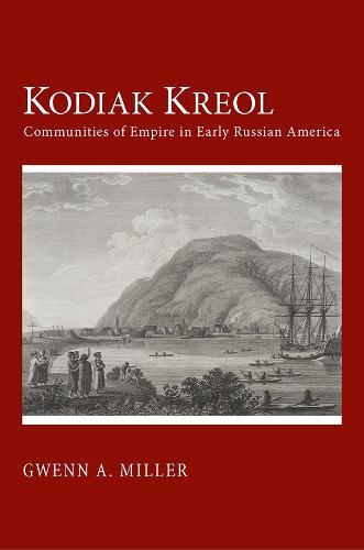 Kodiak Kreol: Communities of Empire in Early Russian America (Paperback)