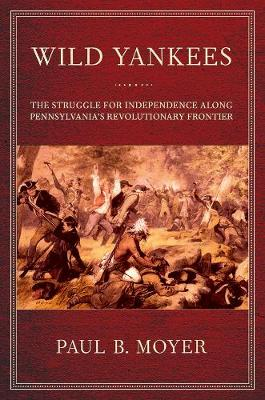 Wild Yankees: The Struggle for Independence along Pennsylvania's Revolutionary Frontier (Paperback)