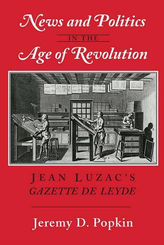 "News and Politics in the Age of Revolution: Jean Luzac's ""Gazette de Leyde"" (Paperback)"