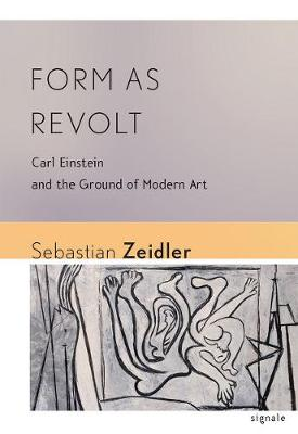 Form as Revolt: Carl Einstein and the Ground of Modern Art - Signale: Modern German Letters, Cultures, and Thought (Hardback)