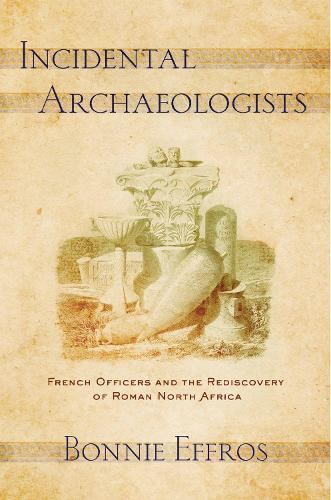 Incidental Archaeologists: French Officers and the Rediscovery of Roman North Africa (Hardback)