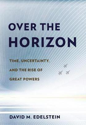 Over the Horizon: Time, Uncertainty, and the Rise of Great Powers (Hardback)