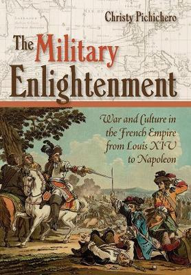 The Military Enlightenment: War and Culture in the French Empire from Louis XIV to Napoleon (Hardback)