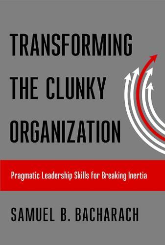 Transforming the Clunky Organization: Pragmatic Leadership Skills for Breaking Inertia - The Pragmatic Leadership Series (Paperback)