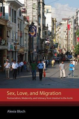 Sex, Love, and Migration: Postsocialism, Modernity, and Intimacy from Istanbul to the Arctic (Hardback)