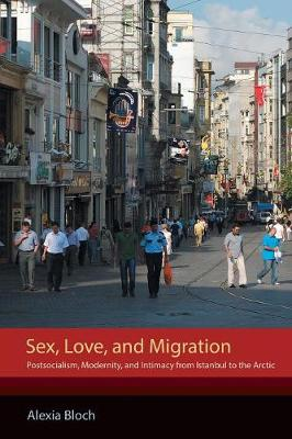 Sex, Love, and Migration: Postsocialism, Modernity, and Intimacy from Istanbul to the Arctic (Paperback)