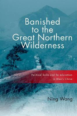 Banished to the Great Northern Wilderness: Political Exile and Re-education in Mao's China (Paperback)