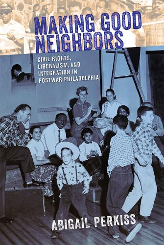 Making Good Neighbors: Civil Rights, Liberalism, and Integration in Postwar Philadelphia (Paperback)