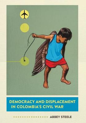 Democracy and Displacement in Colombia's Civil War (Hardback)