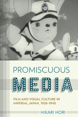 Promiscuous Media: Film and Visual Culture in Imperial Japan, 1926-1945 - Studies of the Weatherhead East Asian Institute, Columbia University (Hardback)