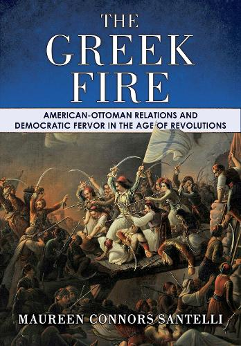 The Greek Fire: American-Ottoman Relations and Democratic Fervor in the Age of Revolutions - The United States in the World (Hardback)