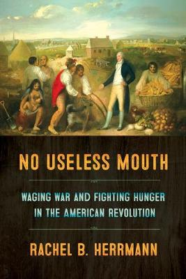 No Useless Mouth: Waging War and Fighting Hunger in the American Revolution (Paperback)