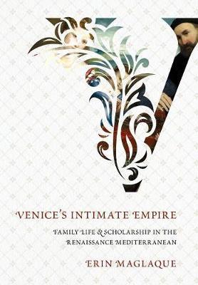 Venice's Intimate Empire: Family Life and Scholarship in the Renaissance Mediterranean (Hardback)