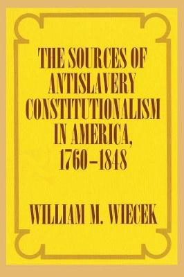 The Sources of Anti-Slavery Constitutionalism in America, 1760-1848 (Paperback)