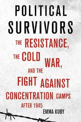 Political Survivors: The Resistance, the Cold War, and the Fight against Concentration Camps after 1945 (Hardback)