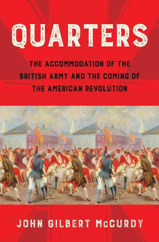 Quarters: The Accommodation of the British Army and the Coming of the American Revolution (Hardback)