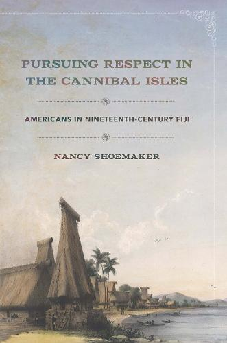 Pursuing Respect in the Cannibal Isles: Americans in Nineteenth-Century Fiji - The United States in the World (Hardback)