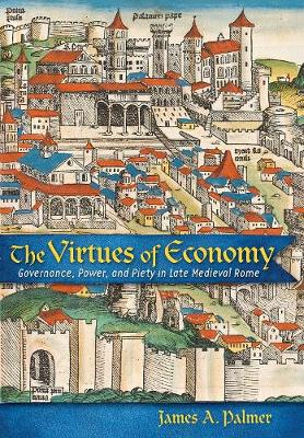 The Virtues of Economy: Governance, Power, and Piety in Late Medieval Rome (Hardback)