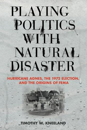 Playing Politics with Natural Disaster: Hurricane Agnes, the 1972 Election, and the Origins of FEMA (Hardback)