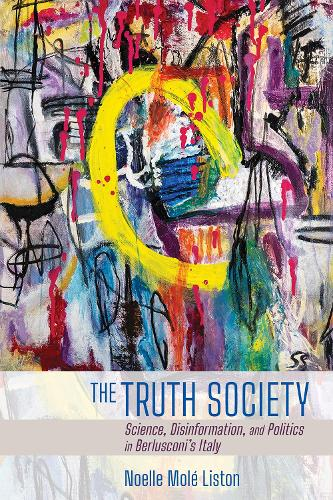 The Truth Society: Science, Disinformation, and Politics in Berlusconi's Italy - Expertise: Cultures and Technologies of Knowledge (Paperback)